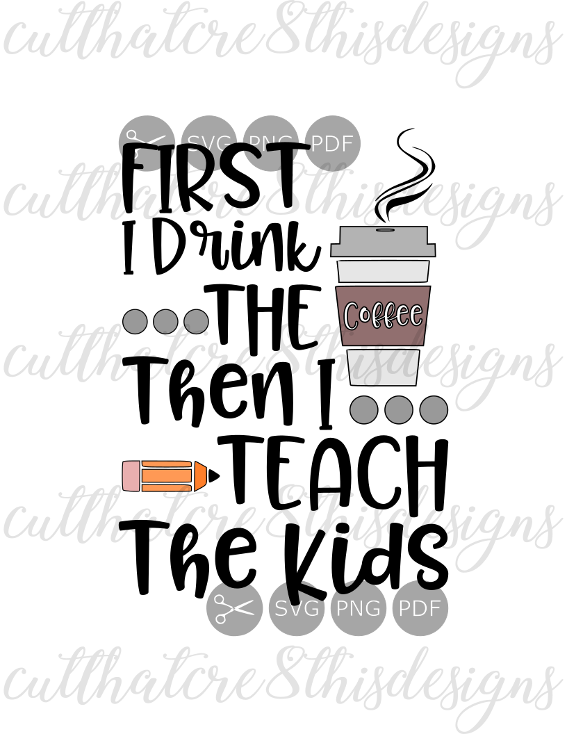 First I Drink The Coffee Then I Teach Kids Quotes Sayings Cut File