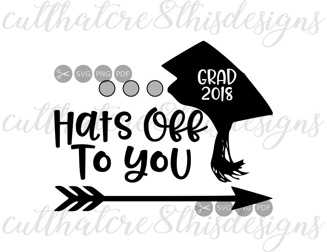 Hats Off To You, Grad, Cap, 2018, Arrow, Quotes, Sayings, Apparel Design,  Cut File, SVG, PNG, PDF for Silhouette & Cricut