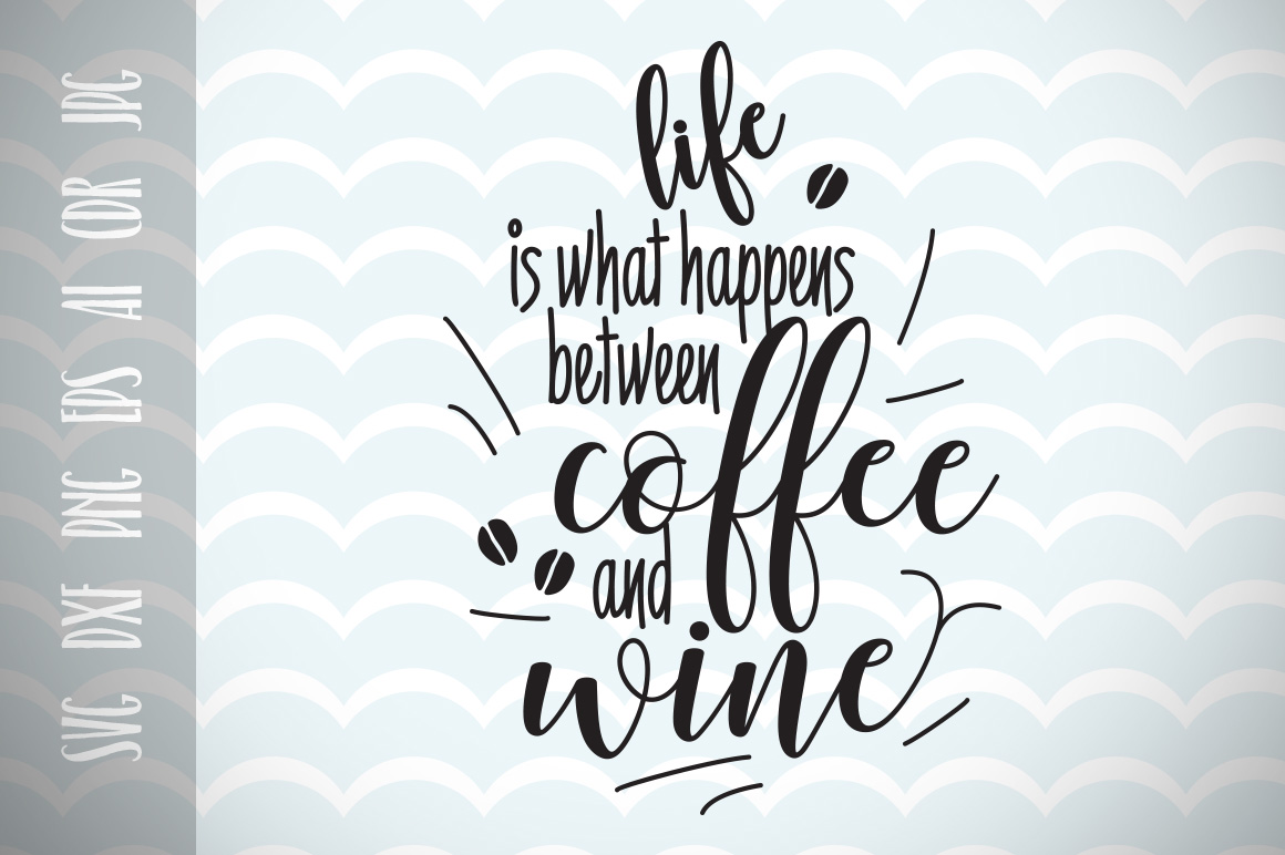 Fun Quote for Life, Life is that happens between Coffee and Wine SVG, Cut File, Inspirational Quote, Ai, Eps, Dxf, Png, Jpg example image 1