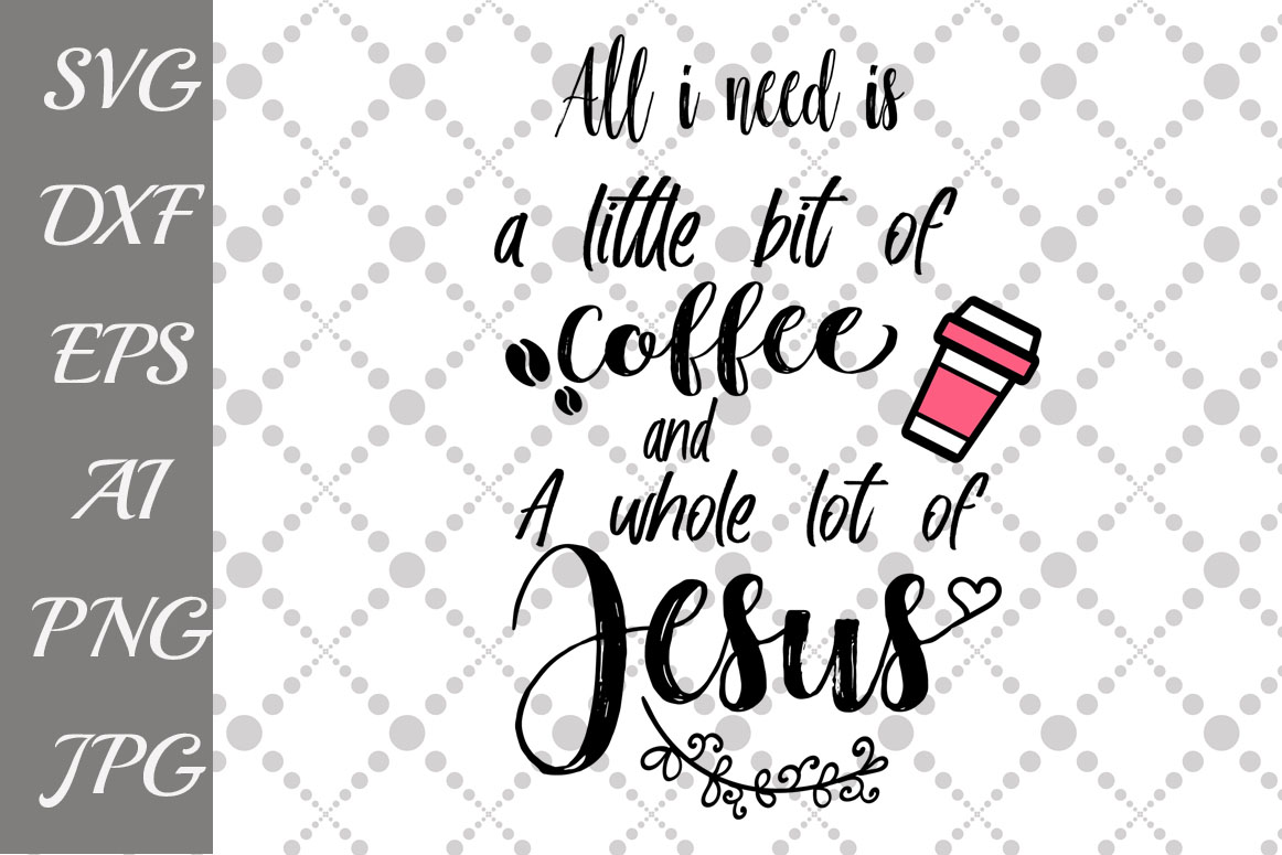All IAll I Need Is A Little Bit of Coffee and A Whole Lot of Jesus Svg example image 1