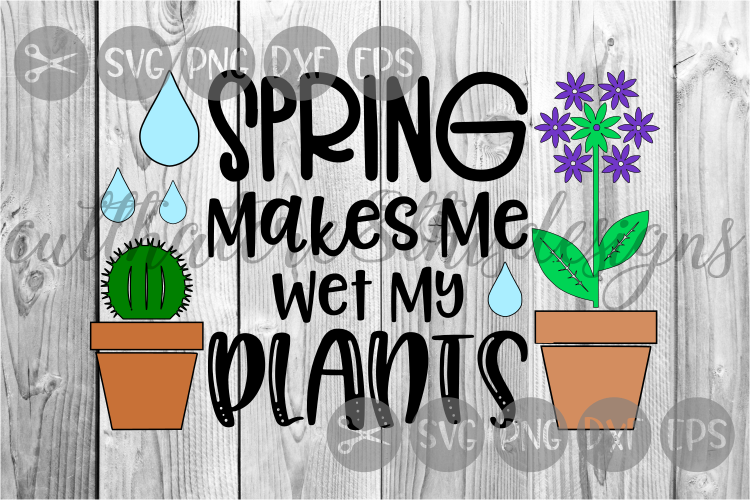 Spring Makes Me Wet My Plants, Seasons, Cut File, SVG. example image 1