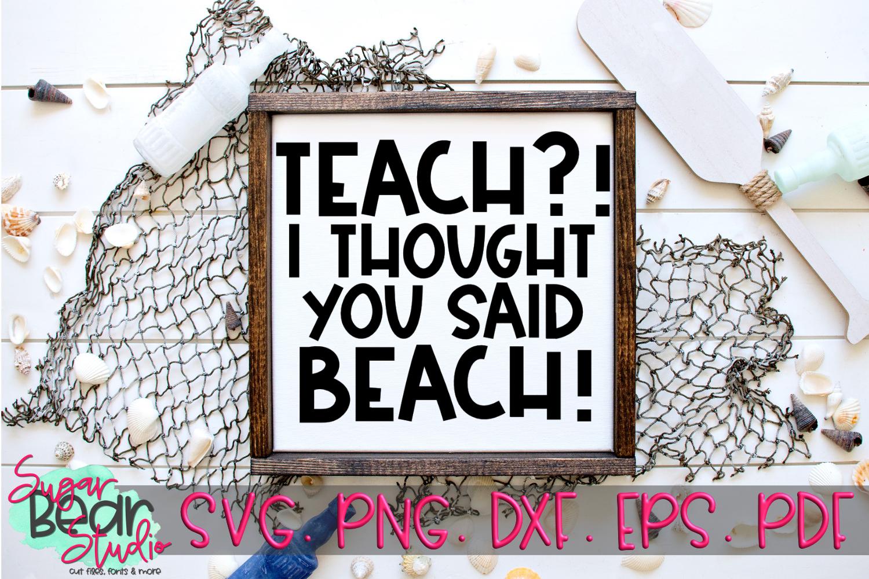 Teach?! I Thought You Said Beach! - A Teacher SVG example image 1