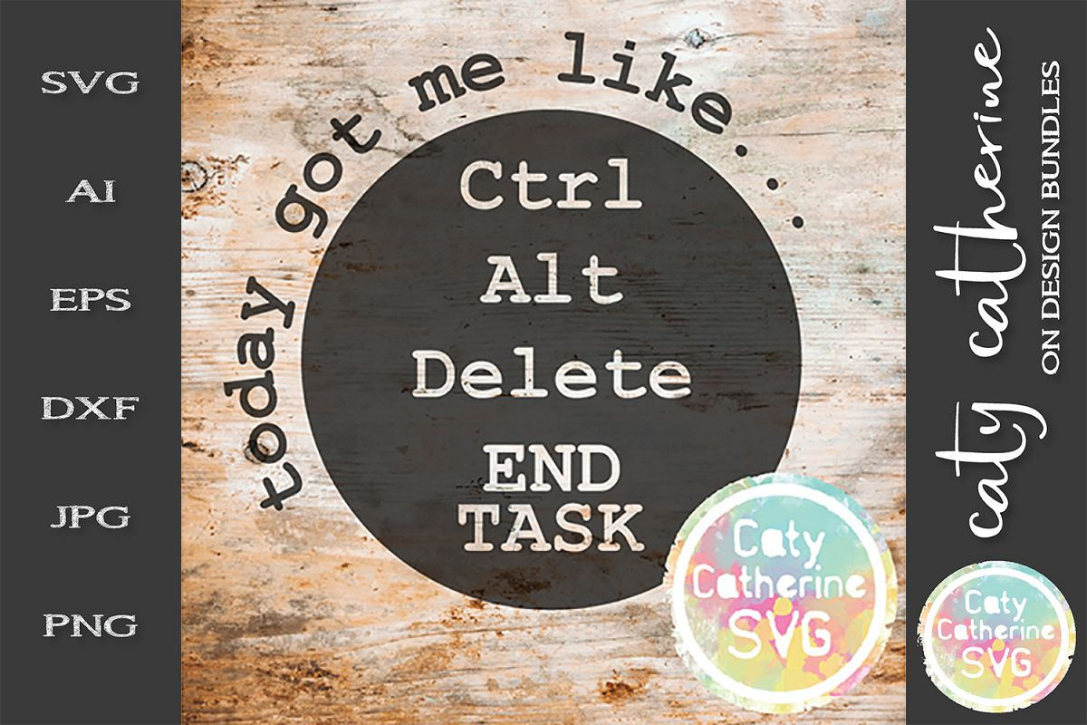 Today Got Me Like Ctrl Alt Delete END TASK SVG Cut File example image 1
