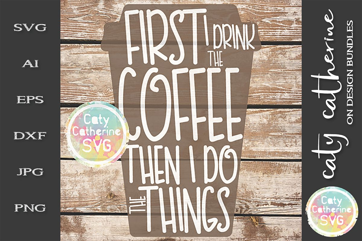 First I Drink The Coffee Then I Do The Things SVG Cut File example image 1