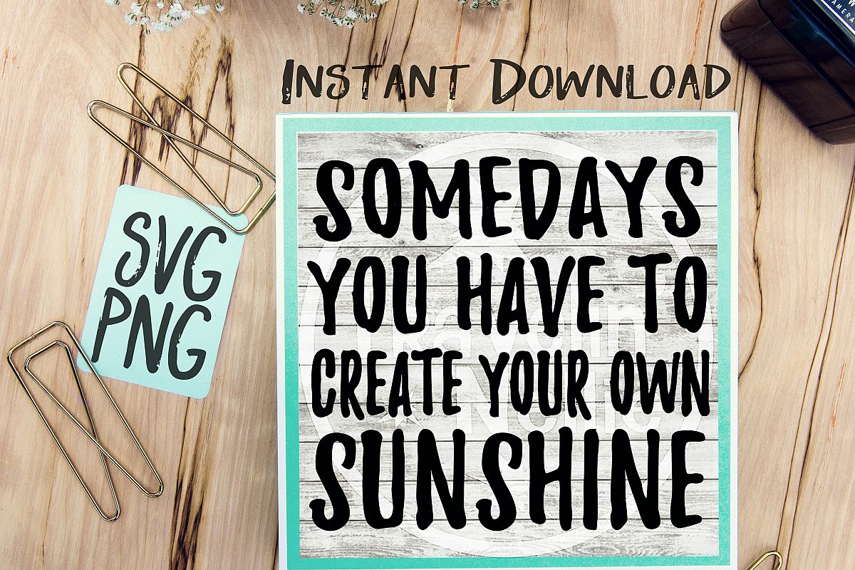 Somedays You Have To Create Your Own Sunshine SVG PNG Image Design for Cut Machines Print DIY Design Brother Cricut Cameo Cutout example image 1