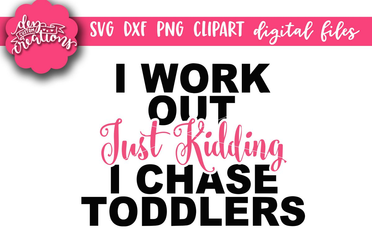 I Workout Just Kidding I Chase Toddlers - SVG - DXF - PNG example image 1