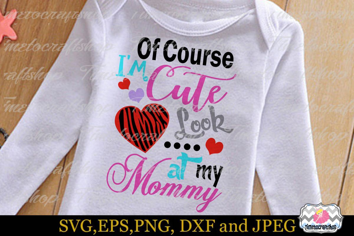 SVG, Dxf, Png & Eps Of Course I'm Cute Look at My Mommy example image 1