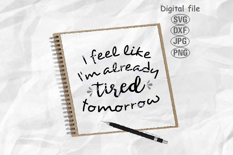 I Feel Like I'm already Tired Tomorrow Svg, Funny Quote Svg example image 1