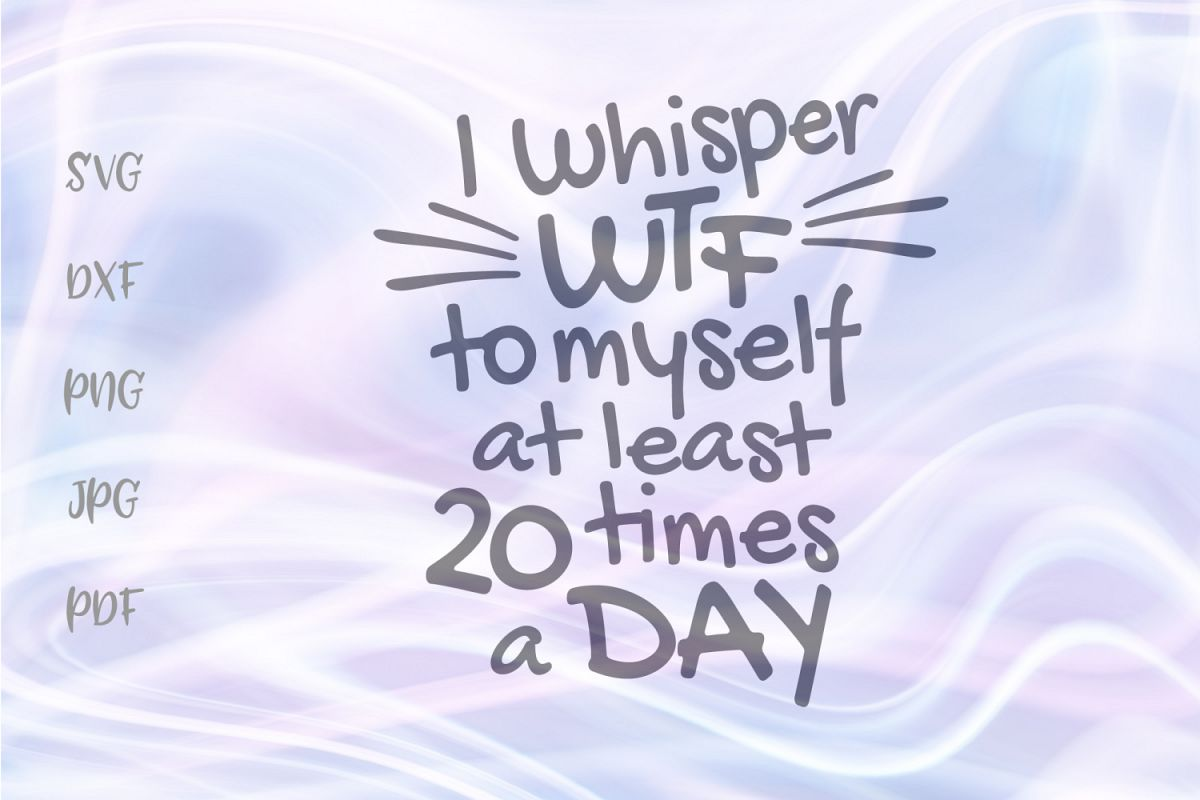 I Whisper WTF to Myself at Least 20 Times a Day Sarcastic example image 1
