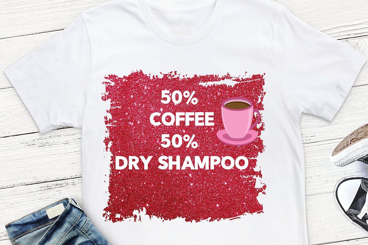 50 Percent Coffee 50 Percent Dry Shampoo Sublimation Design, example image 1