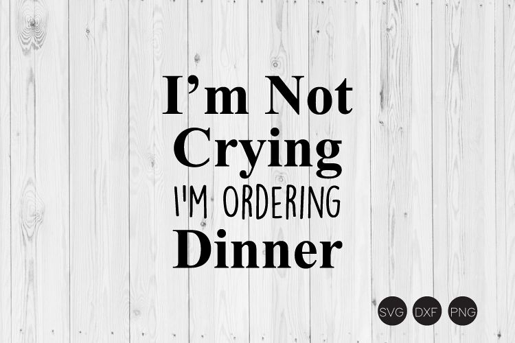 I'm Not Crying I'm Ordering Dinner SVG example image 1