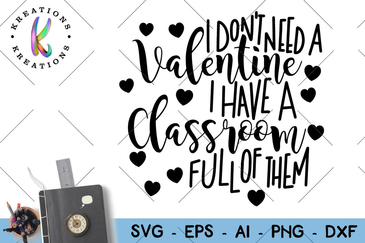 I Don T Need A Valentine I Have A Classroom Full Of Them Svg