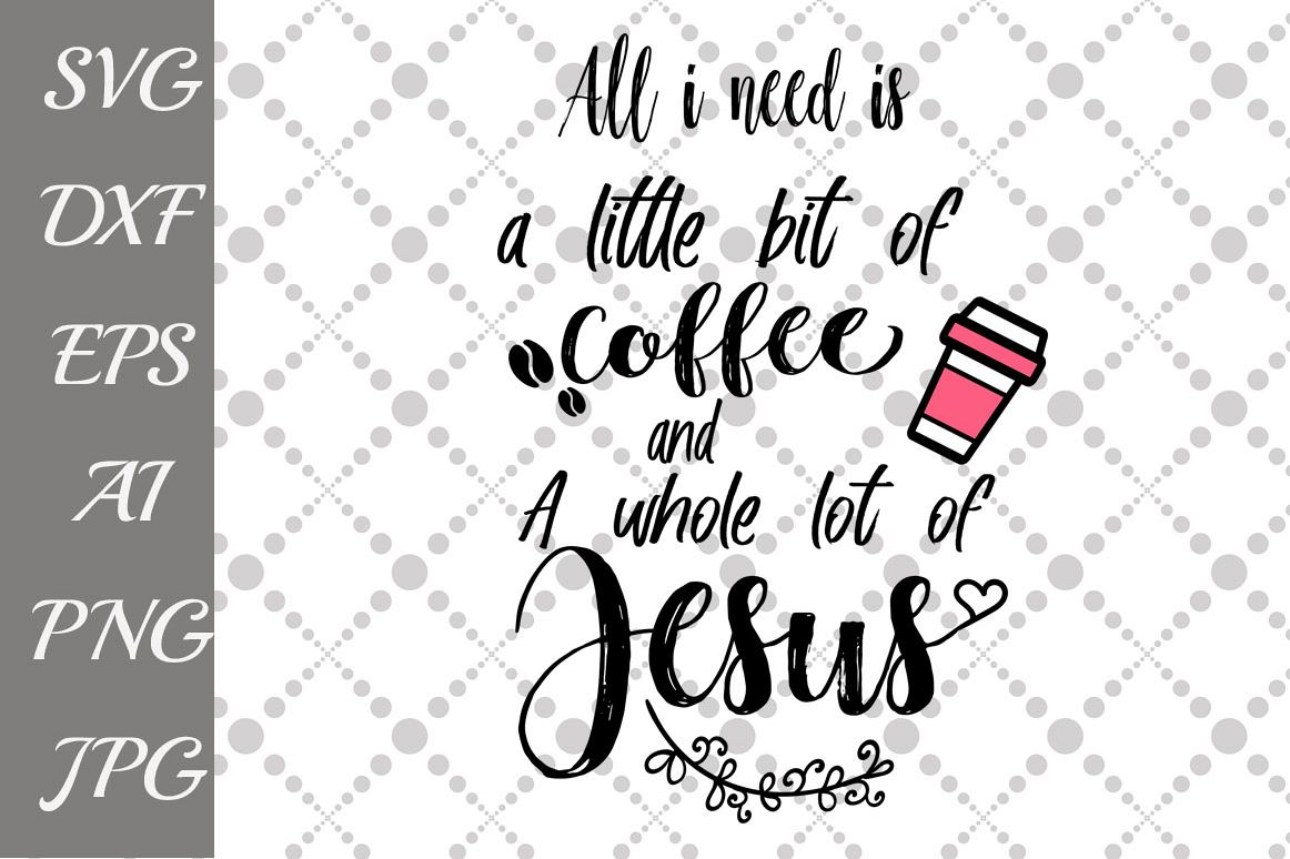 All Iall I Need Is A Little Bit Of Coffee And A Whole Lot Of Jesus Svg