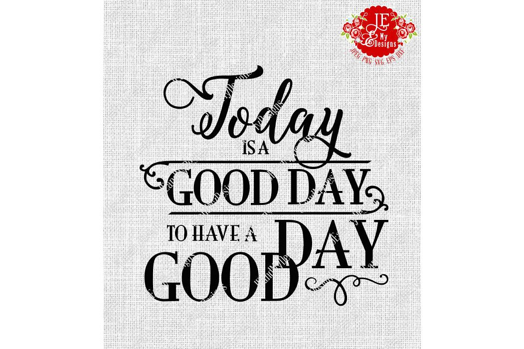 Today is a Good Day to Have a Good Day SVG, JPEG, PNG, EPS, DXF example image 1