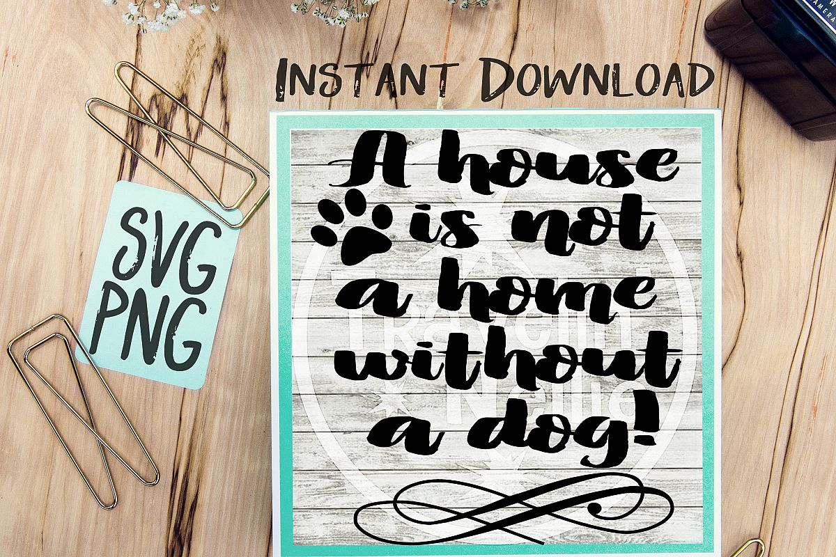 A House is not a Home Without A Dog SVG PNG Cricut Cameo Silhouette Brother Scan & Cut Crafters Cutting Files for Vinyl Cutting Sign Making example image 1
