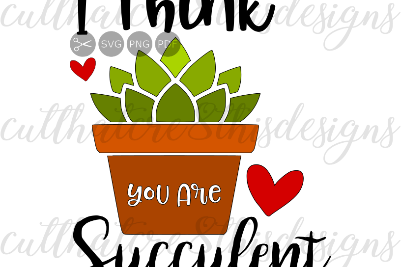 I Think You Are Succulent, Cactus, Hearts, Quotes, Sayings, Apparel Design,  Cut File, SVG, PNG, PDF for Silhouette & Cricut