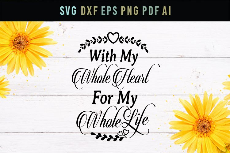 With my whole heart, for my whole life, wedding,romantic svg example image 1