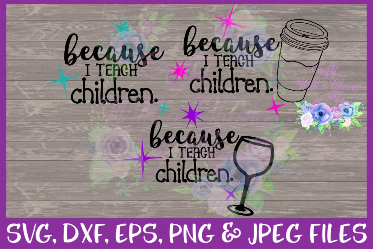 Because I Teach Children SVG DXF EPS PNG JPEG Teacher ...