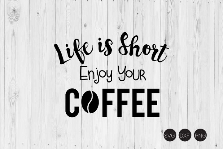 Life Is Short Enjoy Your Coffee SVG, DXF, PNG Cut File