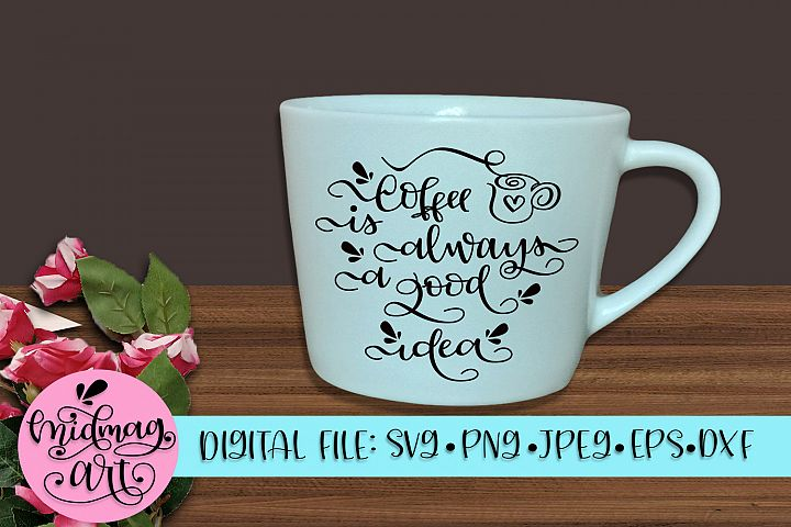 Coffee is always a good idea svg, png, jpeg, eps and dxf