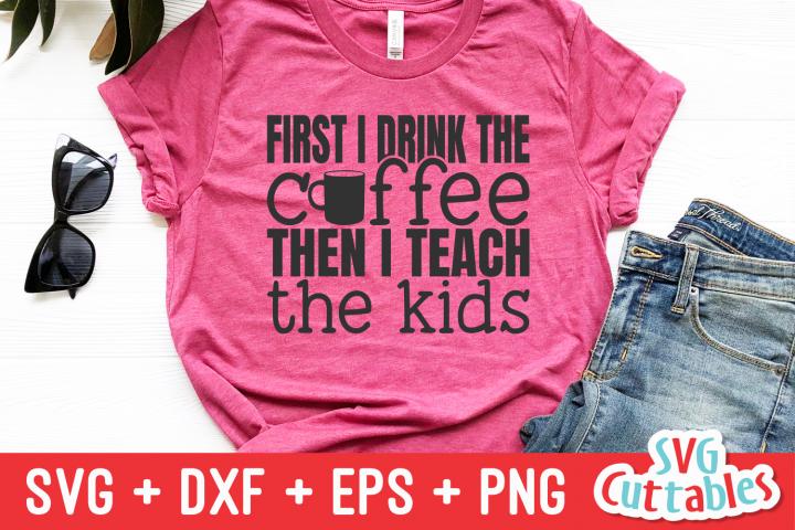 First I Drink The Coffee Then I Teach | Teacher Cut File
