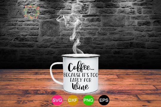 Coffee because its too Early for Wine SVG Png Dxf EPS