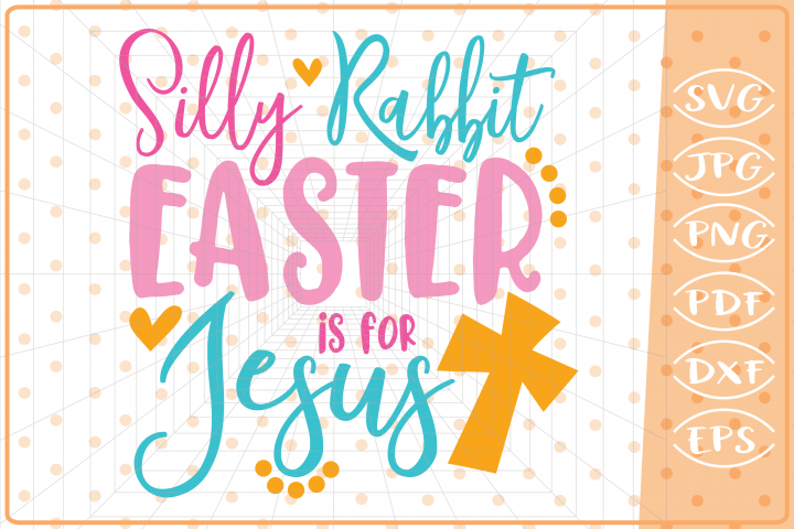 Silly Rabbit Easter Is For Jesus, Cutting Files, Easter SVG