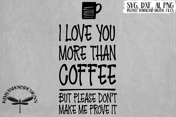 I Love You More Than Coffee Please Dont Make Me Prove It