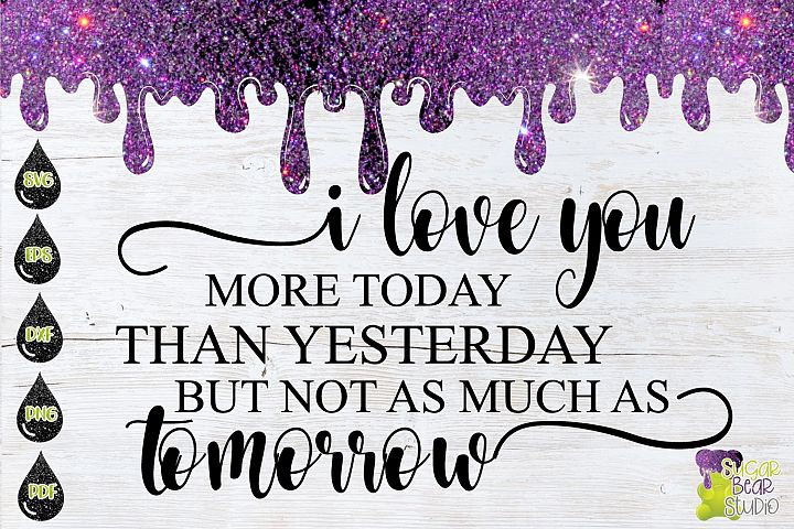 I Love You More Today Than Yesterday Not As Much As Tomorrow