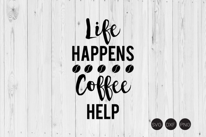 Life Happens Coffee Help,Coffee Quote SVG, DXF, PNG Cut File