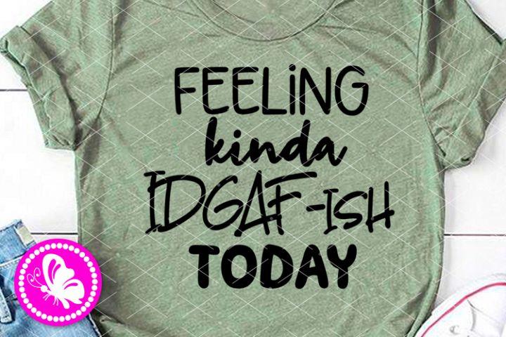 Feeling kinda idgaf-ish today svg saying Funny quote Mothers