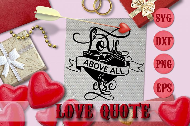 LOVE ABOVE ALL ELSE quote Valentine svg Love SVG FOR T-SHIRT