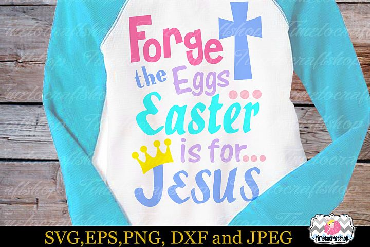 SVG, Dxf, Eps & Png Forget the Eggs Easter is for Jesus