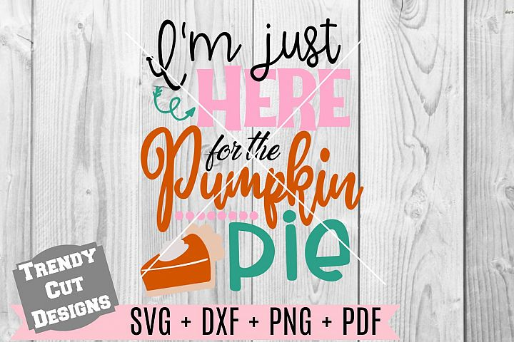 Im just here for the pumpkin pie SVG DXF PDF PNG