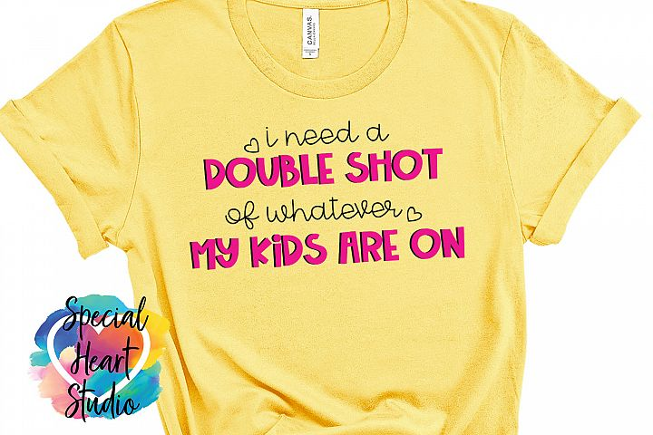 I need a double shot of whatever my kids - A funny Mom SVG