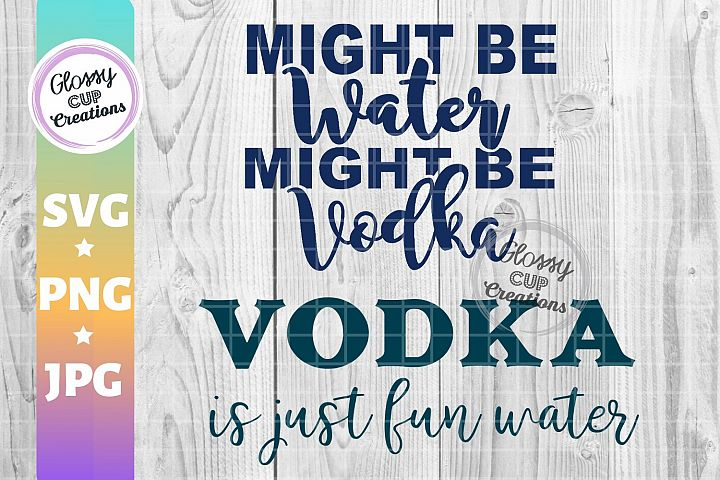 Vodka is just fun water- Might Be Water Might be Vodka SVG