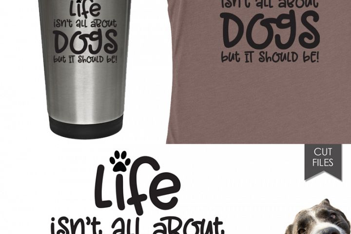 Life isn't all about Dogs - Dog SVG and Cut Files example 2
