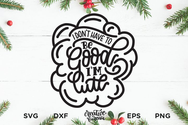 I Dont Have to Be Good, Im Cute SVG DXF, Christmas SVG