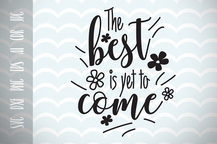 Fun Quote for Life, The best is yet to come  SVG, Cut File, Inspirational Motivation Quote, Ai, Eps, Dxf, Png, Jpg