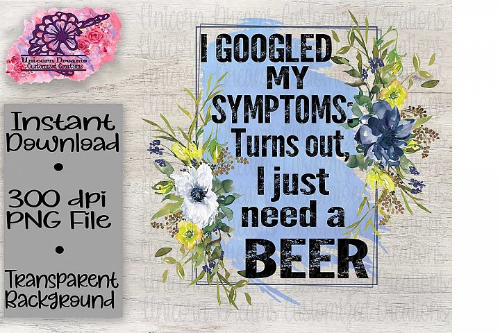 I Googled My Symptoms Turns Out I Just Need A Beer
