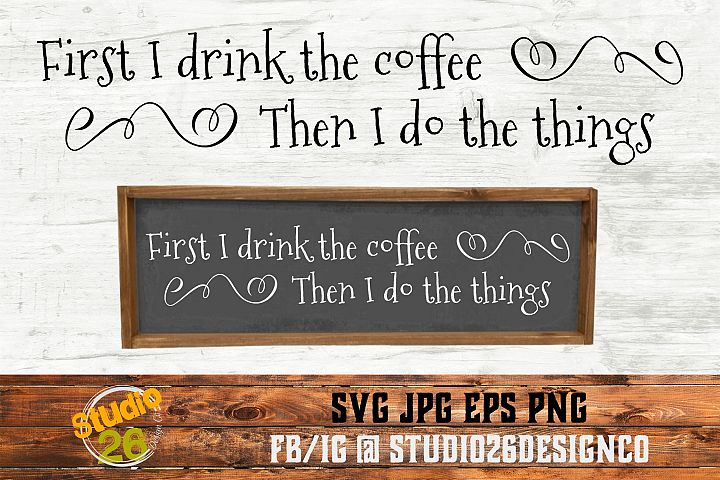 First I Drink the Coffee, Then I Do the Things - SVG EPS PNG