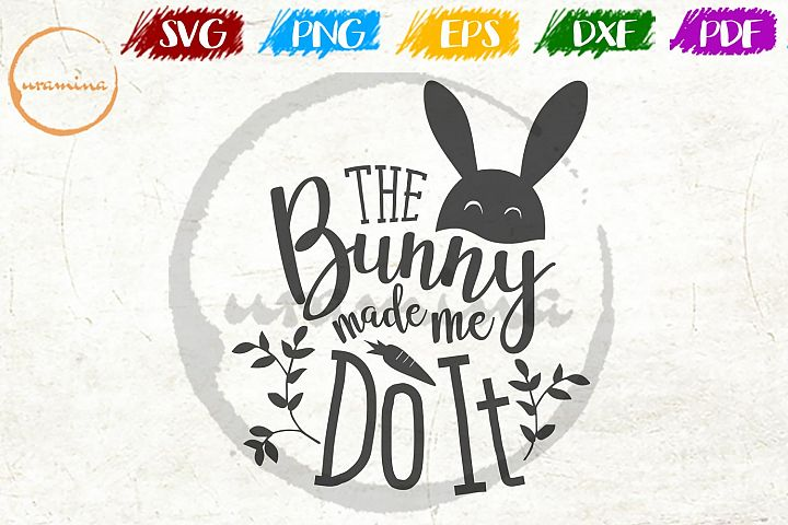 The Bunny Made Me Do It Easter SVG DXF PDF PNG