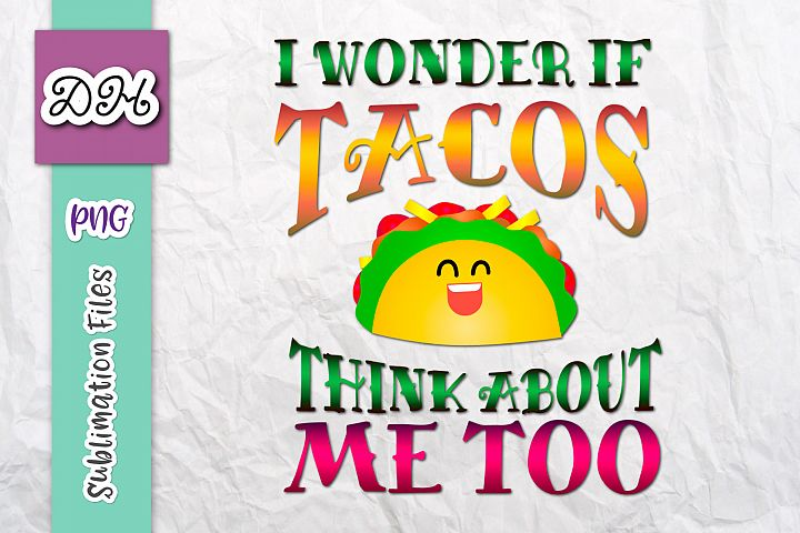 I Wonder if Tacos Think About me Too Sublimation Print PNG