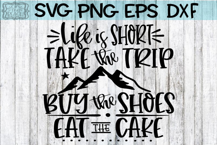 Life Is Short - Take The Trip - Buy The Shoes - Eat The Cake