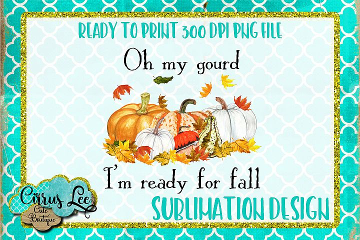 Oh My Gourd Im Ready For Fall Sublimation Design