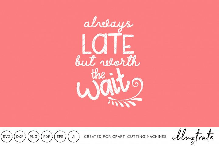 Always Late but worth the wait SVG Cut File DXF Quote