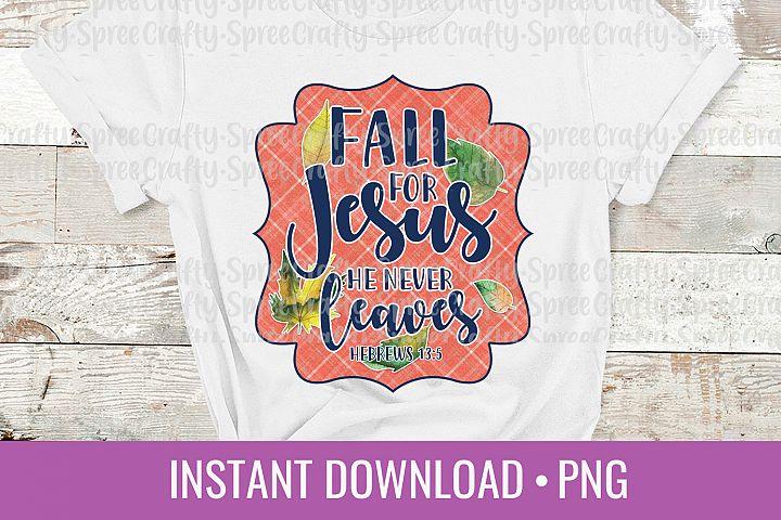 Fall for Jesus He Never Leaves PNG Sublimation DTG Design