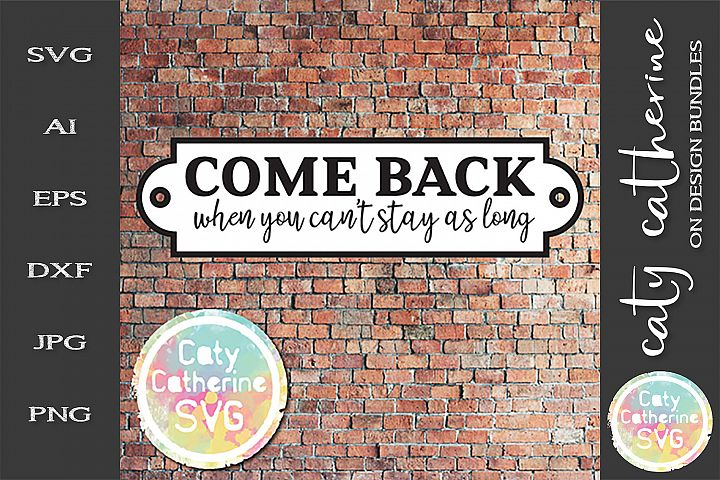 Come Back When You Cant Stay As Long Funny DIY Sign SVG