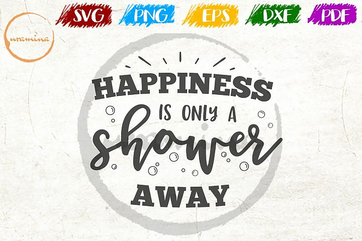 Happiness Is Only A Shower Away Bathroom SVG PDF PNG