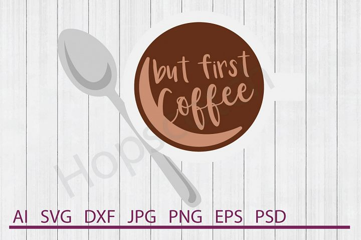 Coffee SVG, But First Coffee SVG, DXF File, Cuttable File